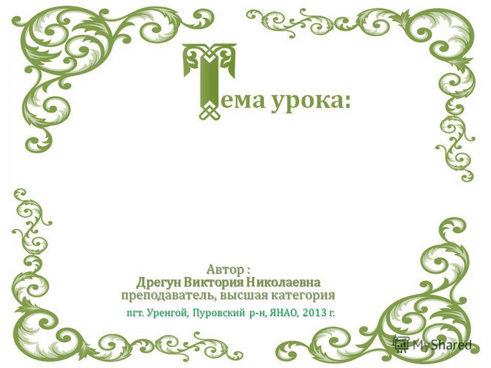 Автор : Дрегун Виктория Николаевна преподаватель, высшая категория пгт. Уренгой, Пуровский р-н, ЯНАО, 2013 г.