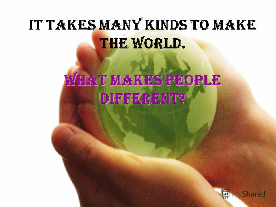 What makes people different? It takes many kinds to make the world. What makes people different?