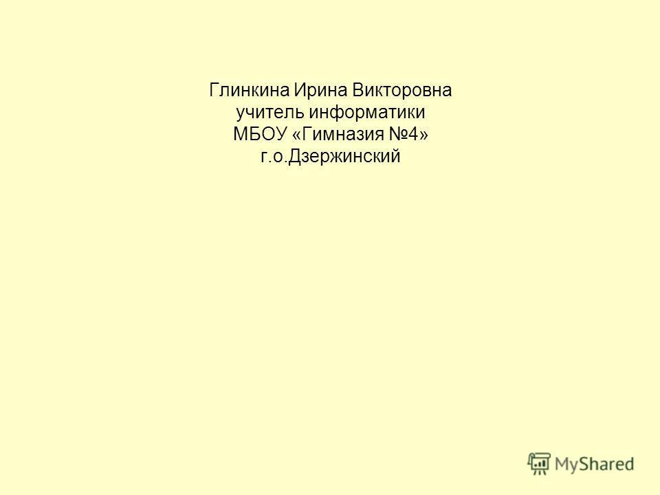 Глинкина Ирина Викторовна учитель информатики МБОУ «Гимназия 4» г.о.Дзержинский