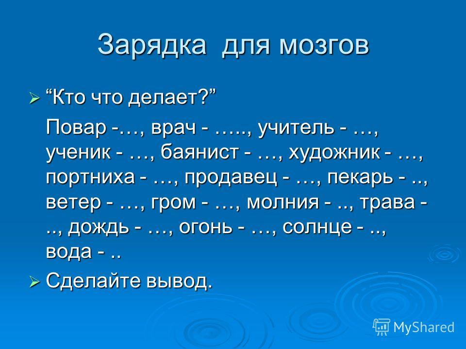 Зарядка для мозгов Кто что делает? Кто что делает? Повар -…, врач - ….., учитель - …, ученик - …, баянист - …, художник - …, портниха - …, продавец - …, пекарь -.., ветер - …, гром - …, молния -.., трава -.., дождь - …, огонь - …, солнце -.., вода -.