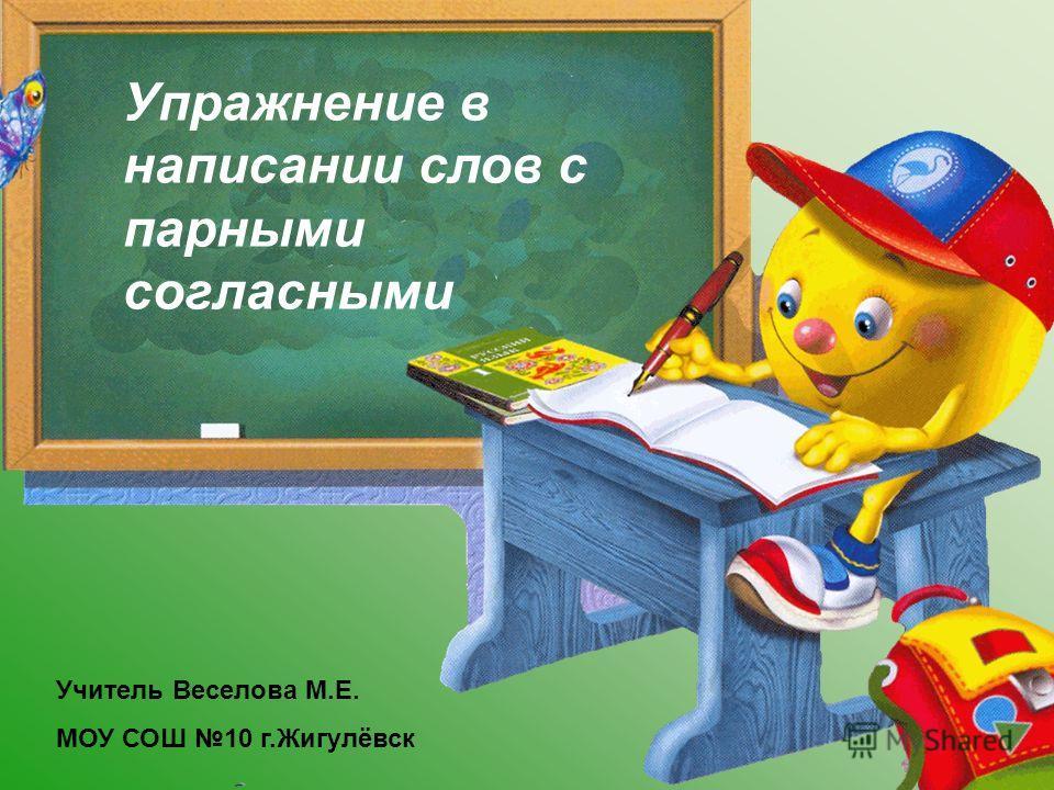Упражнение в написании слов с парными согласными Учитель Веселова М.Е. МОУ СОШ 10 г.Жигулёвск