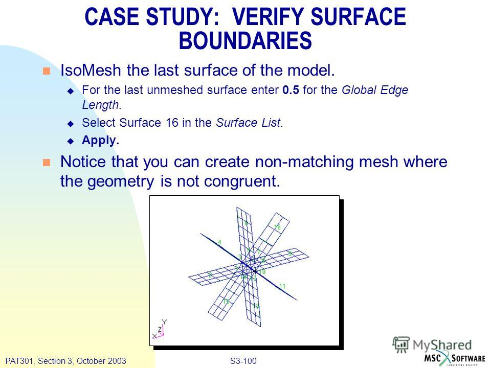 S3-100PAT301, Section 3, October 2003 n IsoMesh the last surface of the model. u For the last unmeshed surface enter 0.5 for the Global Edge Length. u Select Surface 16 in the Surface List. u Apply. n Notice that you can create non-matching mesh wher