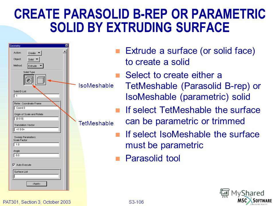 S3-106PAT301, Section 3, October 2003 CREATE PARASOLID B-REP OR PARAMETRIC SOLID BY EXTRUDING SURFACE n Extrude a surface (or solid face) to create a solid n Select to create either a TetMeshable (Parasolid B-rep) or IsoMeshable (parametric) solid n