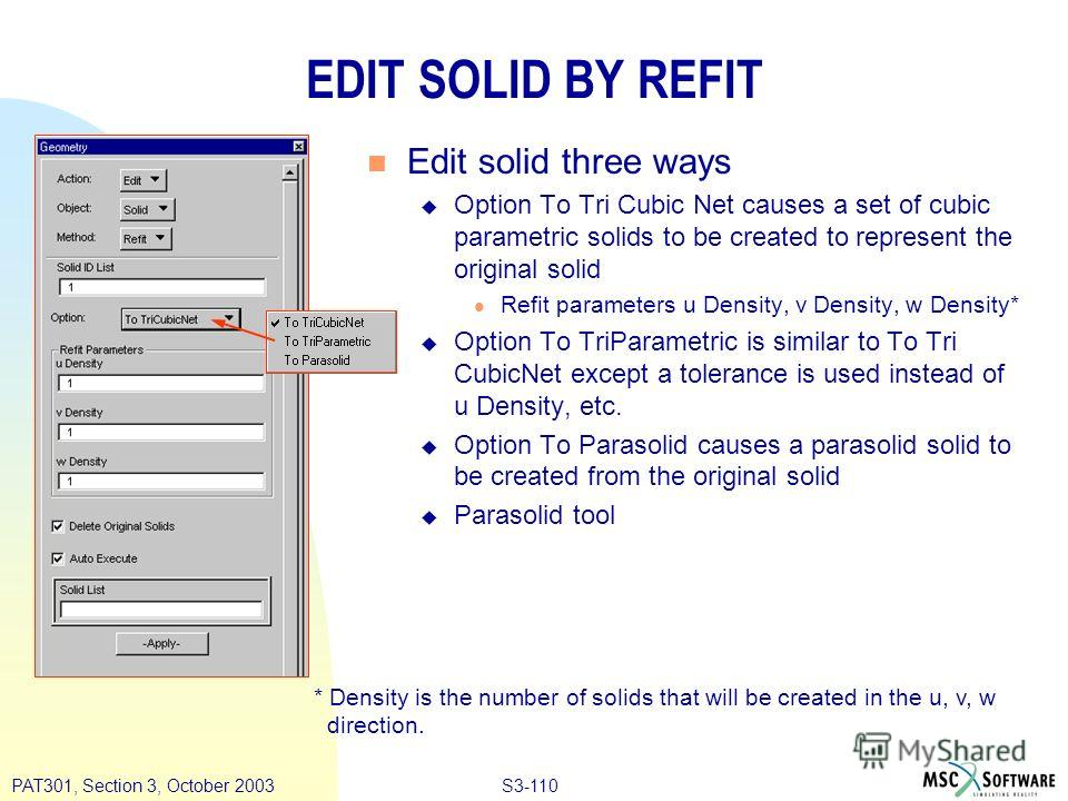 S3-110PAT301, Section 3, October 2003 EDIT SOLID BY REFIT n Edit solid three ways u Option To Tri Cubic Net causes a set of cubic parametric solids to be created to represent the original solid l Refit parameters u Density, v Density, w Density* u Op