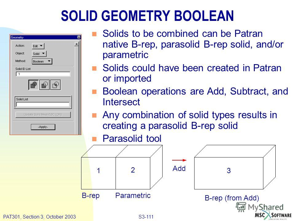 S3-111PAT301, Section 3, October 2003 SOLID GEOMETRY BOOLEAN n Solids to be combined can be Patran native B-rep, parasolid B-rep solid, and/or parametric n Solids could have been created in Patran or imported n Boolean operations are Add, Subtract, a