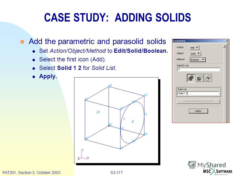 S3-117PAT301, Section 3, October 2003 n Add the parametric and parasolid solids u Set Action/Object/Method to Edit/Solid/Boolean. u Select the first icon (Add). u Select Solid 1 2 for Solid List. u Apply. CASE STUDY: ADDING SOLIDS