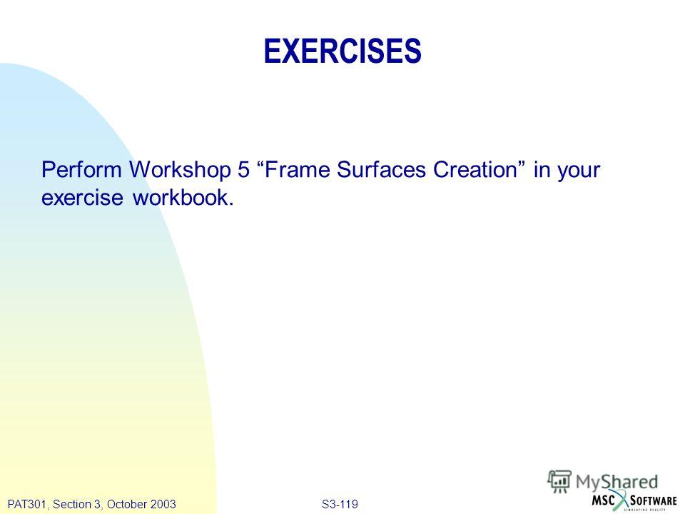 S3-119PAT301, Section 3, October 2003 EXERCISES Perform Workshop 5 Frame Surfaces Creation in your exercise workbook.