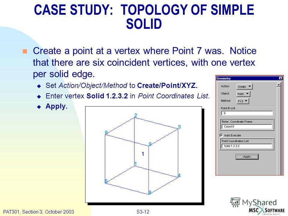 S3-12PAT301, Section 3, October 2003 n Create a point at a vertex where Point 7 was. Notice that there are six coincident vertices, with one vertex per solid edge. u Set Action/Object/Method to Create/Point/XYZ. u Enter vertex Solid 1.2.3.2 in Point