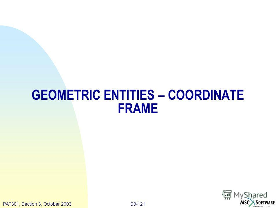 S3-121PAT301, Section 3, October 2003 GEOMETRIC ENTITIES – COORDINATE FRAME