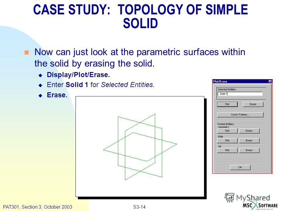 S3-14PAT301, Section 3, October 2003 n Now can just look at the parametric surfaces within the solid by erasing the solid. u Display/Plot/Erase. u Enter Solid 1 for Selected Entities. u Erase. CASE STUDY: TOPOLOGY OF SIMPLE SOLID