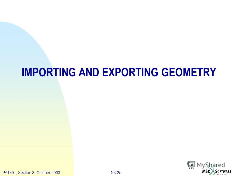 S3-25PAT301, Section 3, October 2003 IMPORTING AND EXPORTING GEOMETRY