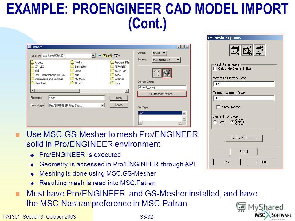 S3-32PAT301, Section 3, October 2003 EXAMPLE: PROENGINEER CAD MODEL IMPORT (Cont.) n Use MSC.GS-Mesher to mesh Pro/ENGINEER solid in Pro/ENGINEER environment u Pro/ENGINEER is executed u Geometry is accessed in Pro/ENGINEER through API u Meshing is d