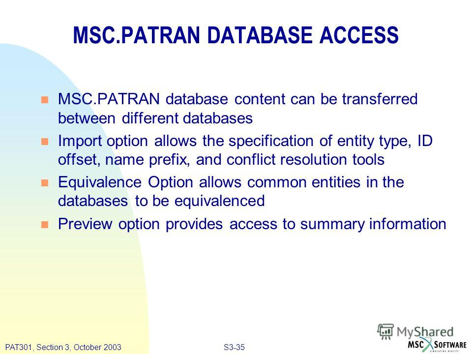 S3-35PAT301, Section 3, October 2003 MSC.PATRAN DATABASE ACCESS n MSC.PATRAN database content can be transferred between different databases n Import option allows the specification of entity type, ID offset, name prefix, and conflict resolution tool