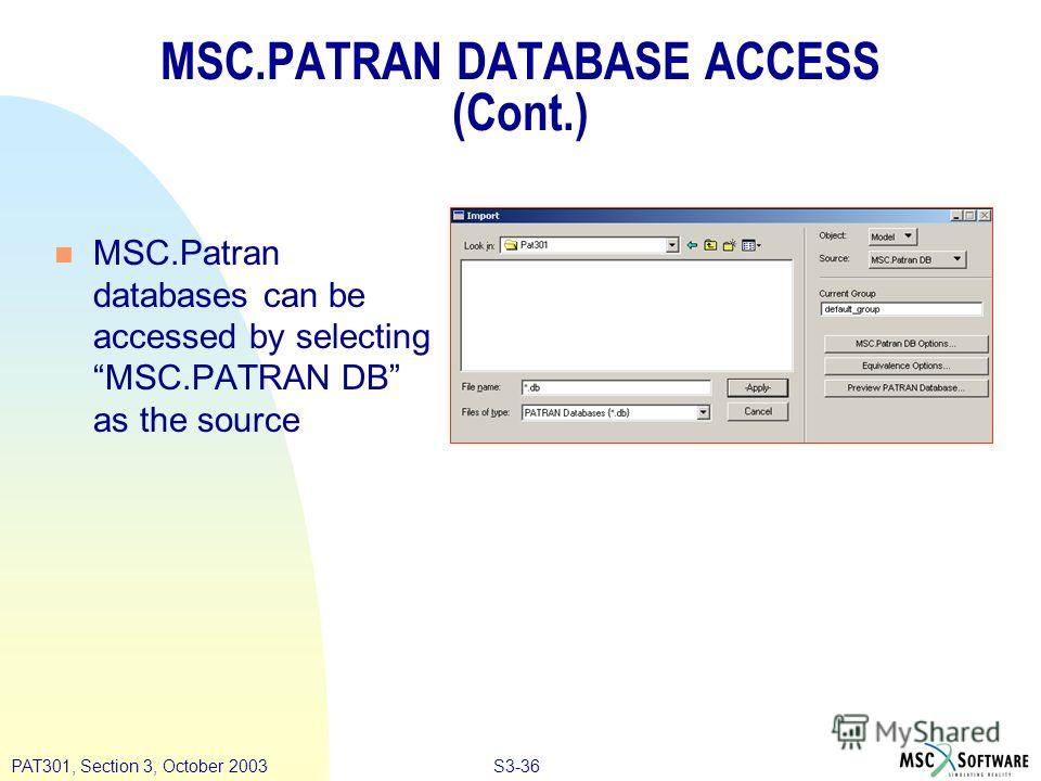 S3-36PAT301, Section 3, October 2003 MSC.PATRAN DATABASE ACCESS (Cont.) n MSC.Patran databases can be accessed by selecting MSC.PATRAN DB as the source
