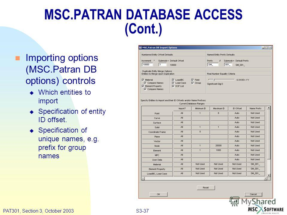 S3-37PAT301, Section 3, October 2003 MSC.PATRAN DATABASE ACCESS (Cont.) n Importing options (MSC.Patran DB options) controls u Which entities to import u Specification of entity ID offset. u Specification of unique names, e.g. prefix for group names