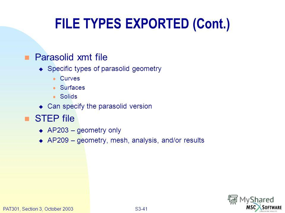 S3-41PAT301, Section 3, October 2003 FILE TYPES EXPORTED (Cont.) n Parasolid xmt file u Specific types of parasolid geometry l Curves l Surfaces l Solids u Can specify the parasolid version n STEP file u AP203 – geometry only u AP209 – geometry, mesh