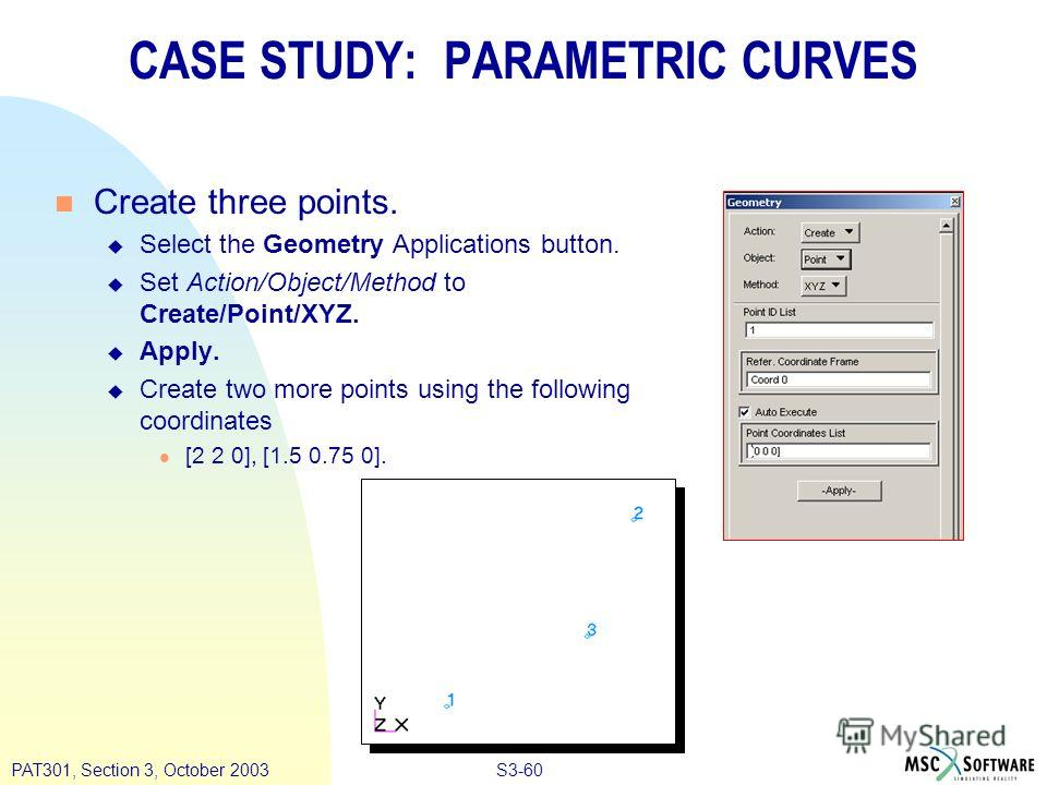 S3-60PAT301, Section 3, October 2003 CASE STUDY: PARAMETRIC CURVES n Create three points. u Select the Geometry Applications button. u Set Action/Object/Method to Create/Point/XYZ. u Apply. u Create two more points using the following coordinates l [