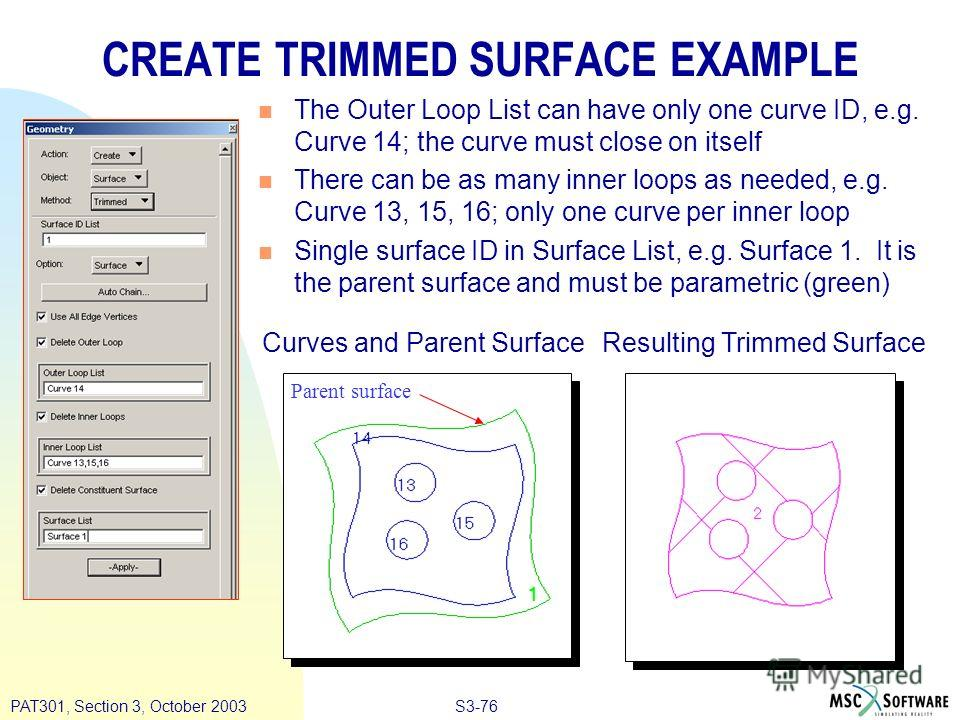 S3-76PAT301, Section 3, October 2003 CREATE TRIMMED SURFACE EXAMPLE n The Outer Loop List can have only one curve ID, e.g. Curve 14; the curve must close on itself n There can be as many inner loops as needed, e.g. Curve 13, 15, 16; only one curve pe