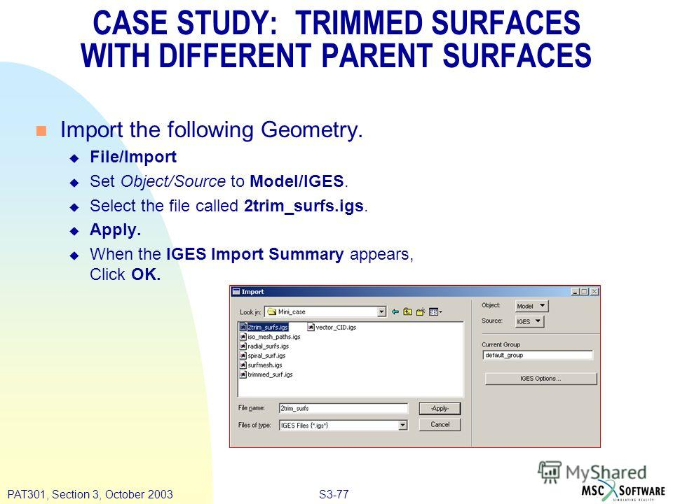 S3-77PAT301, Section 3, October 2003 CASE STUDY: TRIMMED SURFACES WITH DIFFERENT PARENT SURFACES n Import the following Geometry. u File/Import u Set Object/Source to Model/IGES. u Select the file called 2trim_surfs.igs. u Apply. u When the IGES Impo