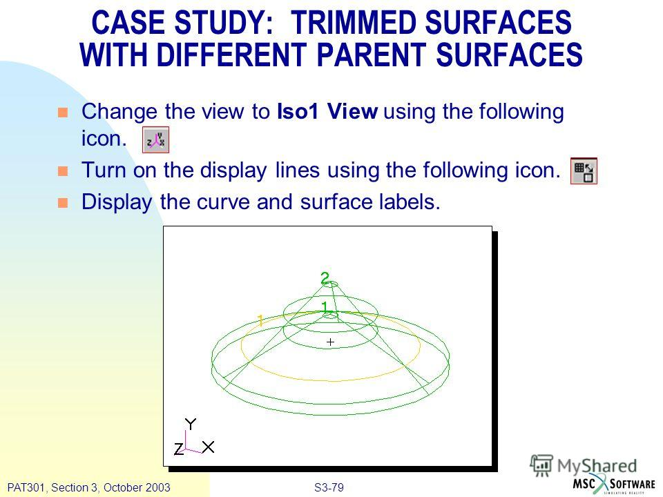 S3-79PAT301, Section 3, October 2003 n Change the view to Iso1 View using the following icon. n Turn on the display lines using the following icon. n Display the curve and surface labels. CASE STUDY: TRIMMED SURFACES WITH DIFFERENT PARENT SURFACES