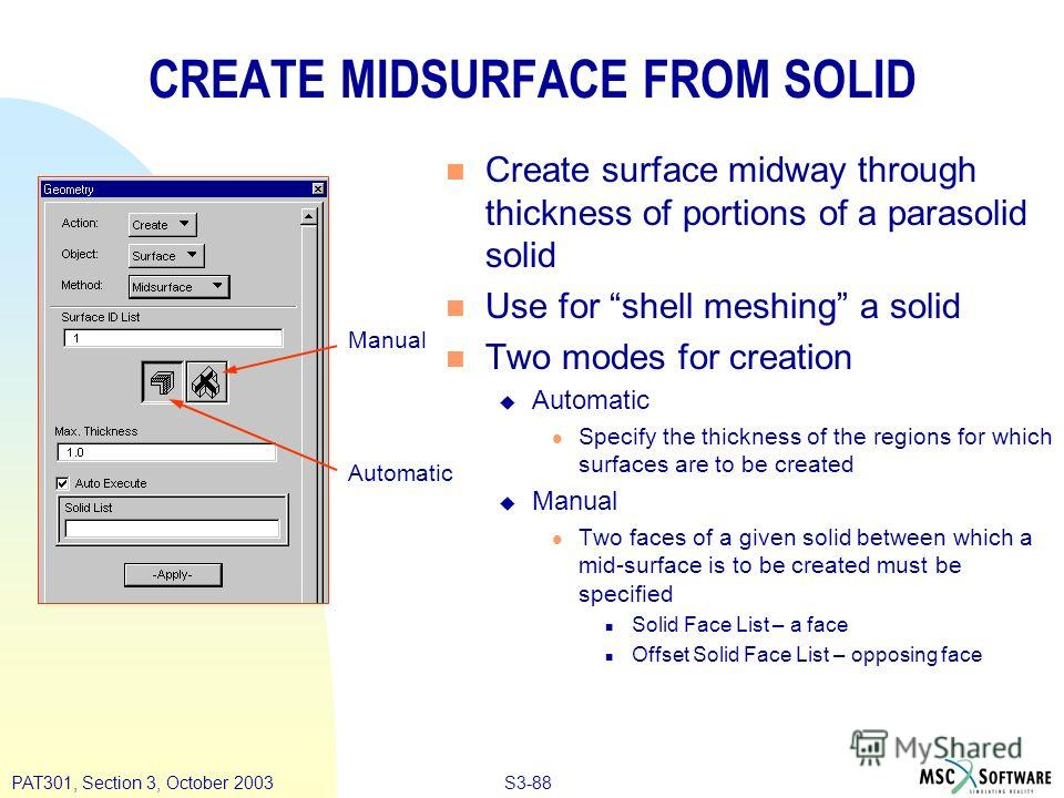 S3-88PAT301, Section 3, October 2003 CREATE MIDSURFACE FROM SOLID n Create surface midway through thickness of portions of a parasolid solid n Use for shell meshing a solid n Two modes for creation u Automatic l Specify the thickness of the regions f