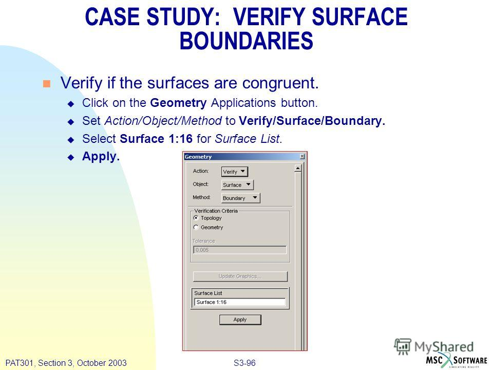 S3-96PAT301, Section 3, October 2003 n Verify if the surfaces are congruent. u Click on the Geometry Applications button. u Set Action/Object/Method to Verify/Surface/Boundary. u Select Surface 1:16 for Surface List. u Apply. CASE STUDY: VERIFY SURFA