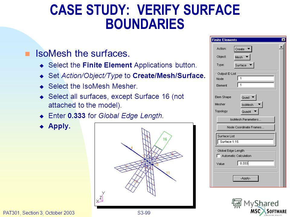 S3-99PAT301, Section 3, October 2003 n IsoMesh the surfaces. u Select the Finite Element Applications button. u Set Action/Object/Type to Create/Mesh/Surface. u Select the IsoMesh Mesher. u Select all surfaces, except Surface 16 (not attached to the