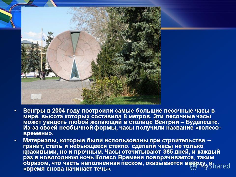 Венгры в 2004 году построили самые большие песочные часы в мире, высота которых составила 8 метров. Эти песочные часы может увидеть любой желающий в столице Венгрии – Будапеште. Из-за своей необычной формы, часы получили название «колесо- времени». М