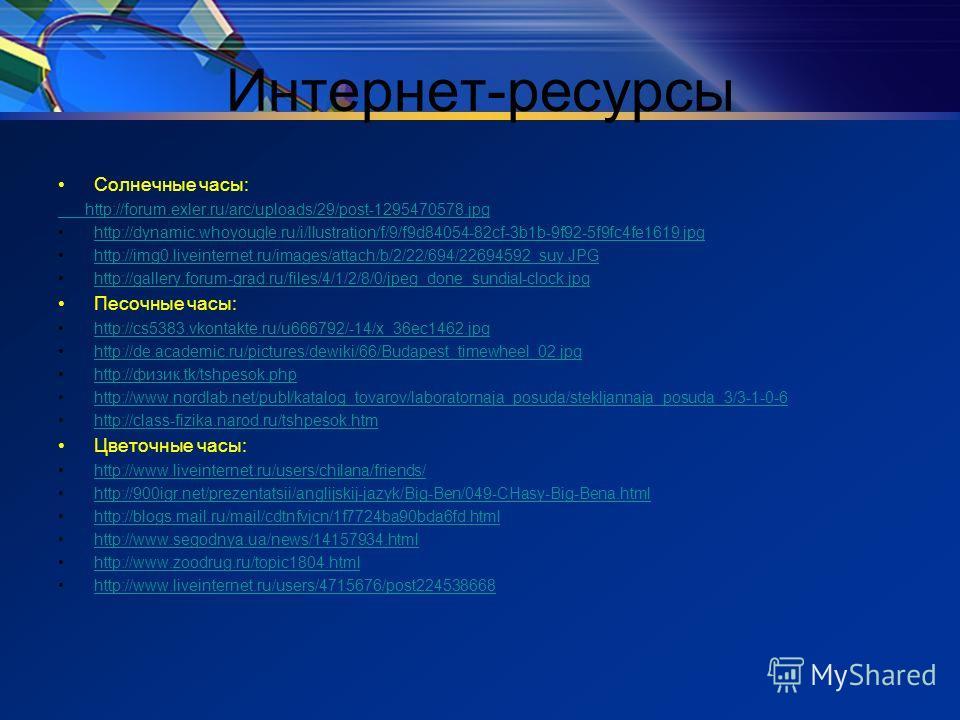 Интернет-ресурсы Солнечные часы: http://forum.exler.ru/arc/uploads/29/post-1295470578. jpg http://dynamic.whoyougle.ru/i/llustration/f/9/f9d84054-82cf-3b1b-9f92-5f9fc4fe1619. jpg http://img0.liveinternet.ru/images/attach/b/2/22/694/22694592_suy.JPG h