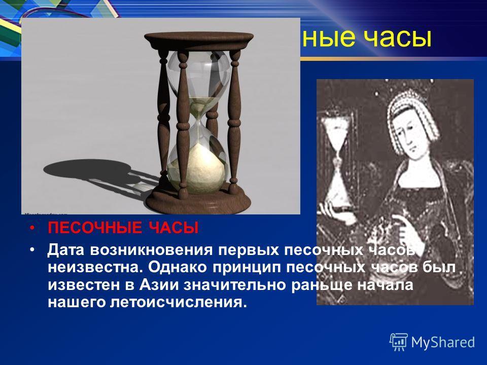 Песочные часы ПЕСОЧНЫЕ ЧАСЫ Дата возникновения первых песочных часов неизвестна. Однако принцип песочных часов был известен в Азии значительно раньше начала нашего летоисчисления.