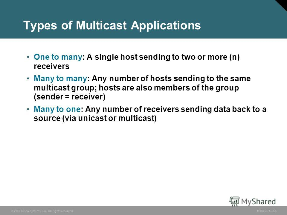 © 2006 Cisco Systems, Inc. All rights reserved. BSCI v3.07-6 Types of Multicast Applications One to many: A single host sending to two or more (n) receivers Many to many: Any number of hosts sending to the same multicast group; hosts are also members