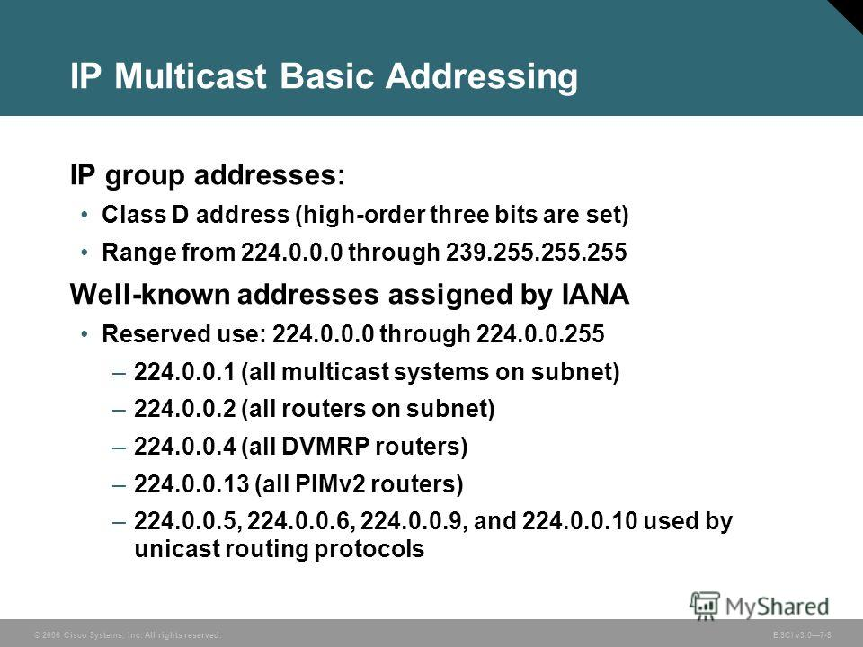 © 2006 Cisco Systems, Inc. All rights reserved. BSCI v3.07-8 IP Multicast Basic Addressing IP group addresses: Class D address (high-order three bits are set) Range from 224.0.0.0 through 239.255.255.255 Well-known addresses assigned by IANA Reserved