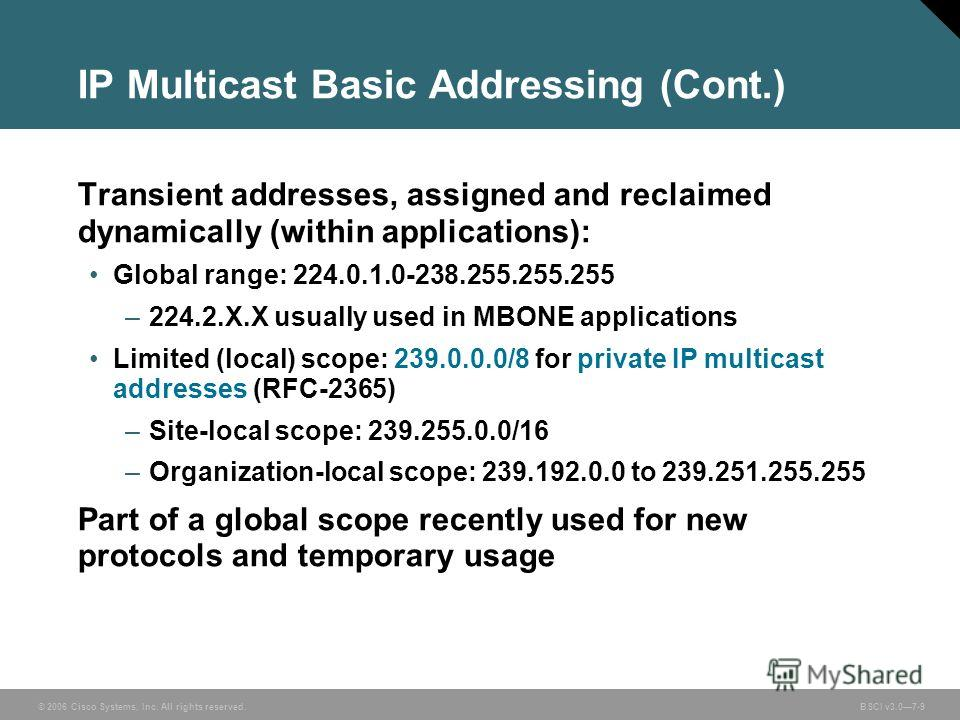 © 2006 Cisco Systems, Inc. All rights reserved. BSCI v3.07-9 IP Multicast Basic Addressing (Cont.) Transient addresses, assigned and reclaimed dynamically (within applications): Global range: 224.0.1.0-238.255.255.255 –224.2.X.X usually used in MBONE