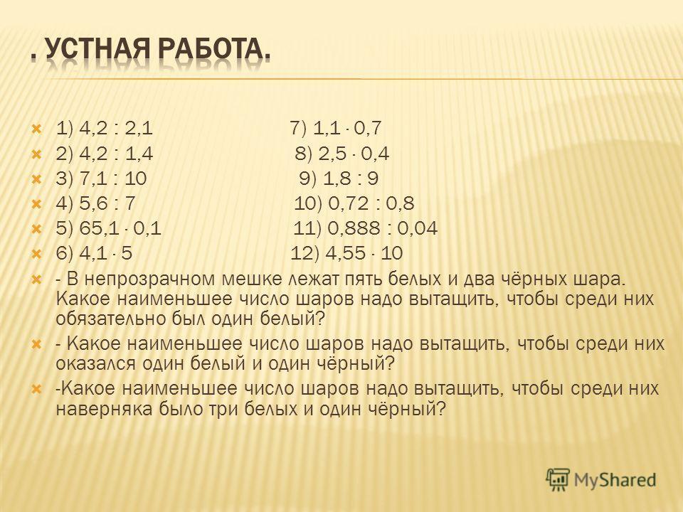 1) 4,2 : 2,1 7) 1,1 · 0,7 2) 4,2 : 1,4 8) 2,5 · 0,4 3) 7,1 : 10 9) 1,8 : 9 4) 5,6 : 7 10) 0,72 : 0,8 5) 65,1 · 0,1 11) 0,888 : 0,04 6) 4,1 · 5 12) 4,55 · 10 - В непрозрачном мешке лежат пять белых и два чёрных шара. Какое наименьшее число шаров надо
