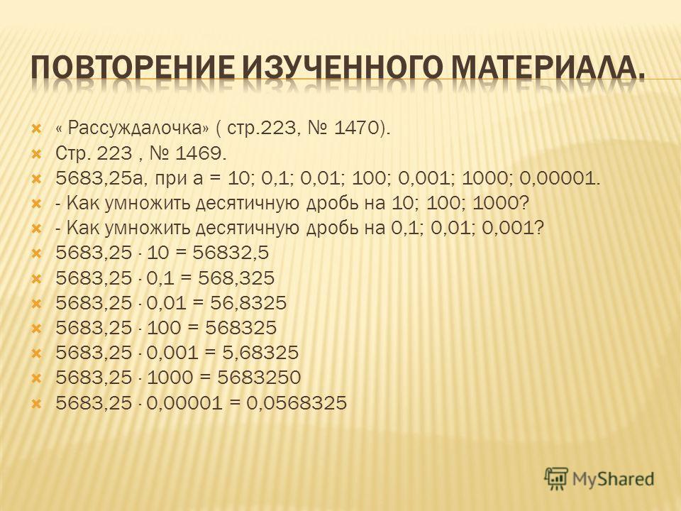 « Рассуждалочка» ( стр.223, 1470). Стр. 223, 1469. 5683,25 а, при а = 10; 0,1; 0,01; 100; 0,001; 1000; 0,00001. - Как умножить десятичную дробь на 10; 100; 1000? - Как умножить десятичную дробь на 0,1; 0,01; 0,001? 5683,25 · 10 = 56832,5 5683,25 · 0,