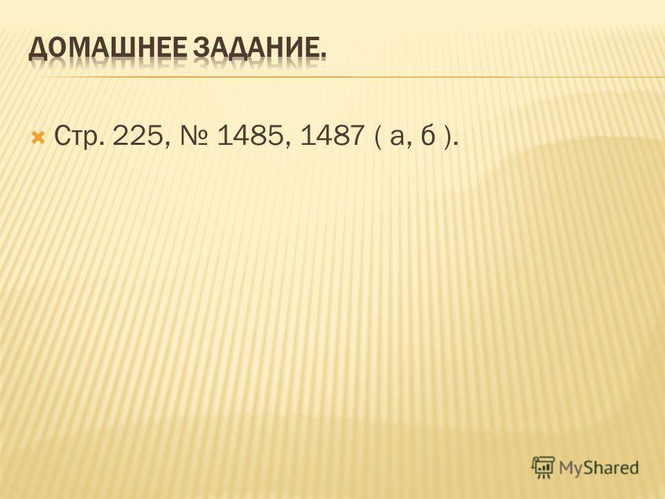 Стр. 225, 1485, 1487 ( а, б ).