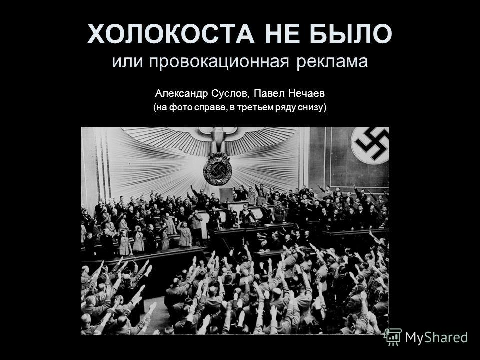ХОЛОКОСТА НЕ БЫЛО или провокационная реклама Александр Суслов, Павел Нечаев (на фото справа, в третьем ряду снизу)