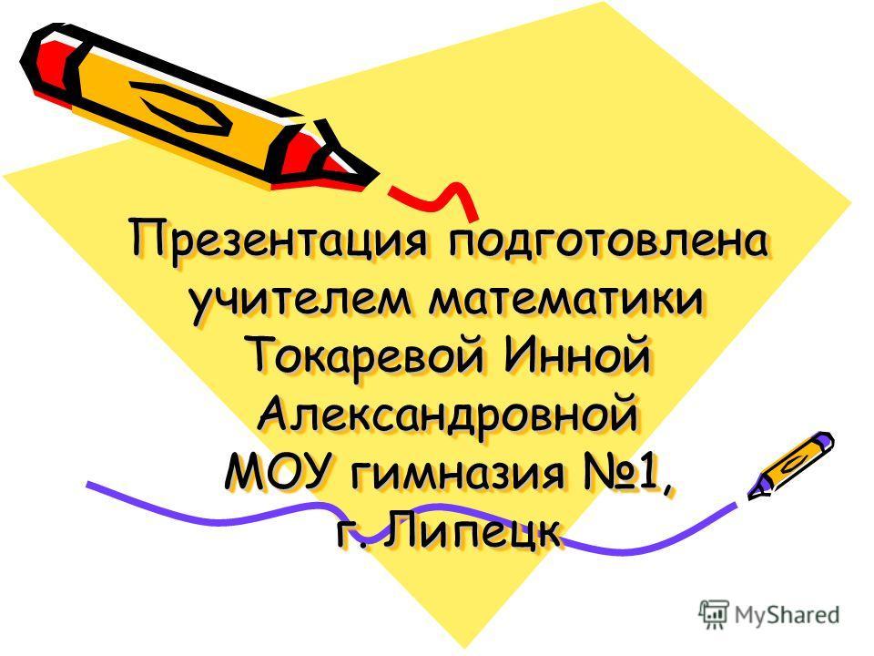 Презентация подготовлена учителем математики Токаревой Инной Александровной МОУ гимназия 1, г. Липецк