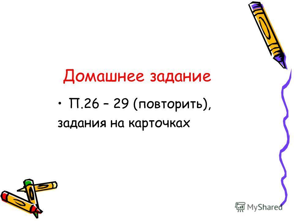 Домашнее задание П.26 – 29 (повторить), задания на карточках