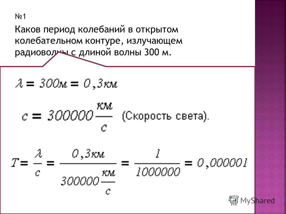 1 Каков период колебаний в открытом колебательном контуре, излучающем радиоволны с длиной волны 300 м.