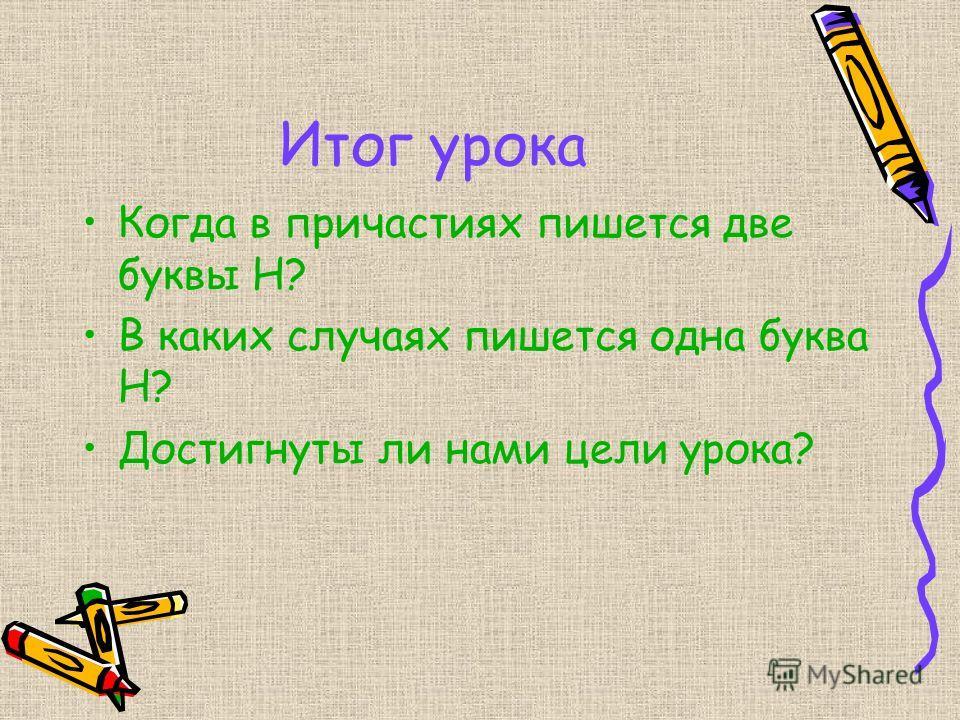 Итог урока Когда в причастиях пишется две буквы Н? В каких случа ях пишется одна буква Н? Достигнуты ли нами цели урока?