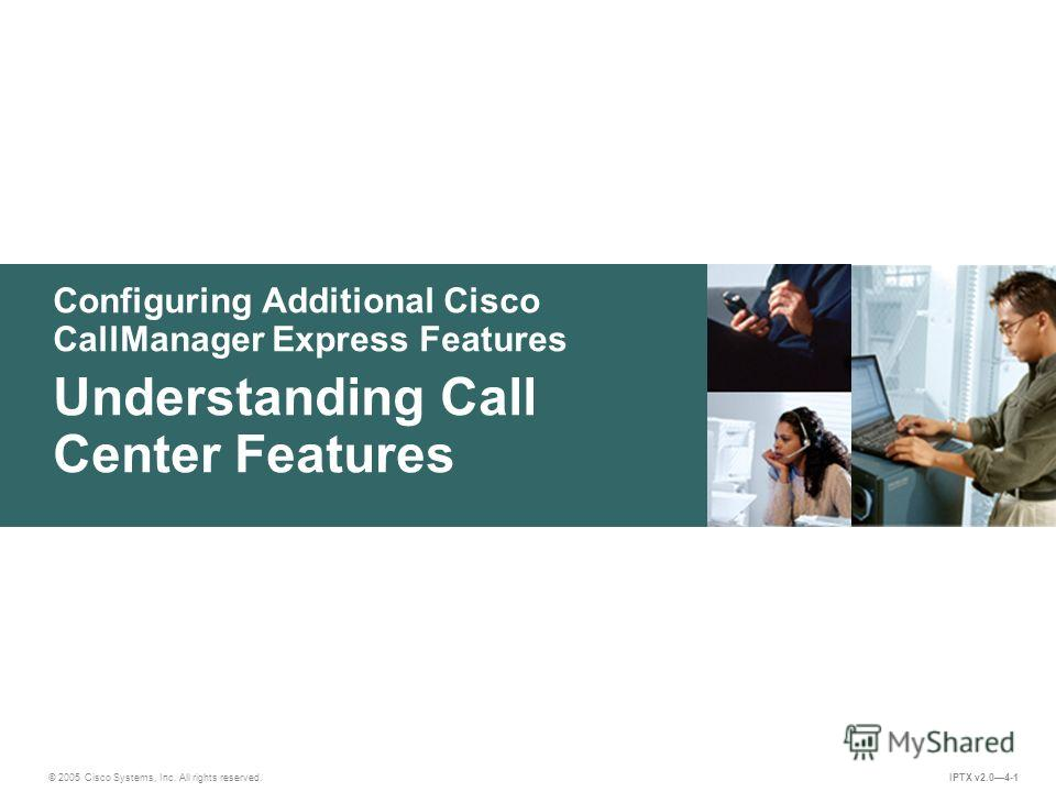 © 2005 Cisco Systems, Inc. All rights reserved. IPTX v2.04-1 Configuring Additional Cisco CallManager Express Features Understanding Call Center Features