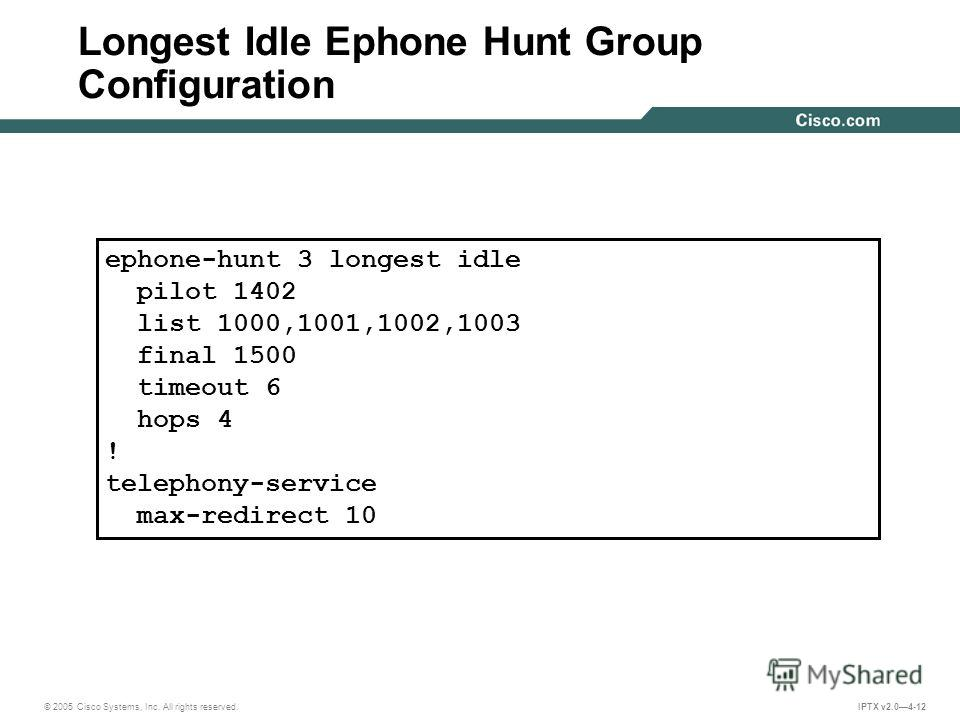 © 2005 Cisco Systems, Inc. All rights reserved. IPTX v2.04-12 Longest Idle Ephone Hunt Group Configuration ephone-hunt 3 longest idle pilot 1402 list 1000,1001,1002,1003 final 1500 timeout 6 hops 4 ! telephony-service max-redirect 10