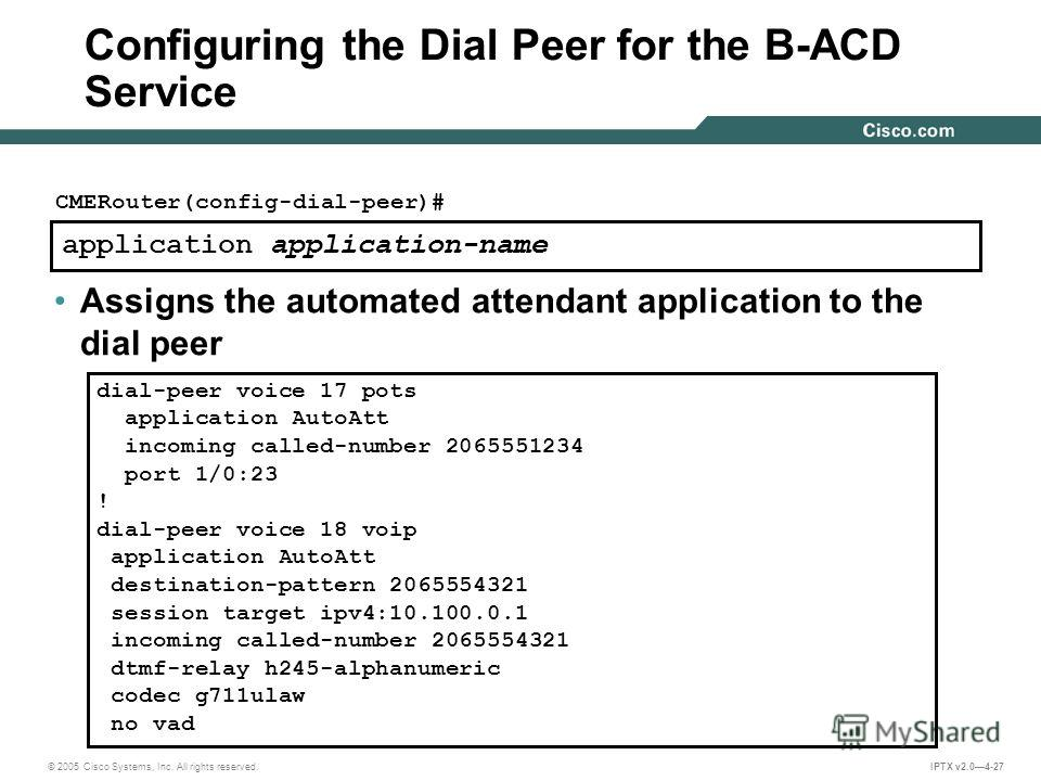 © 2005 Cisco Systems, Inc. All rights reserved. IPTX v2.04-27 application application-name CMERouter(config-dial-peer)# Assigns the automated attendant application to the dial peer Configuring the Dial Peer for the B-ACD Service dial-peer voice 17 po