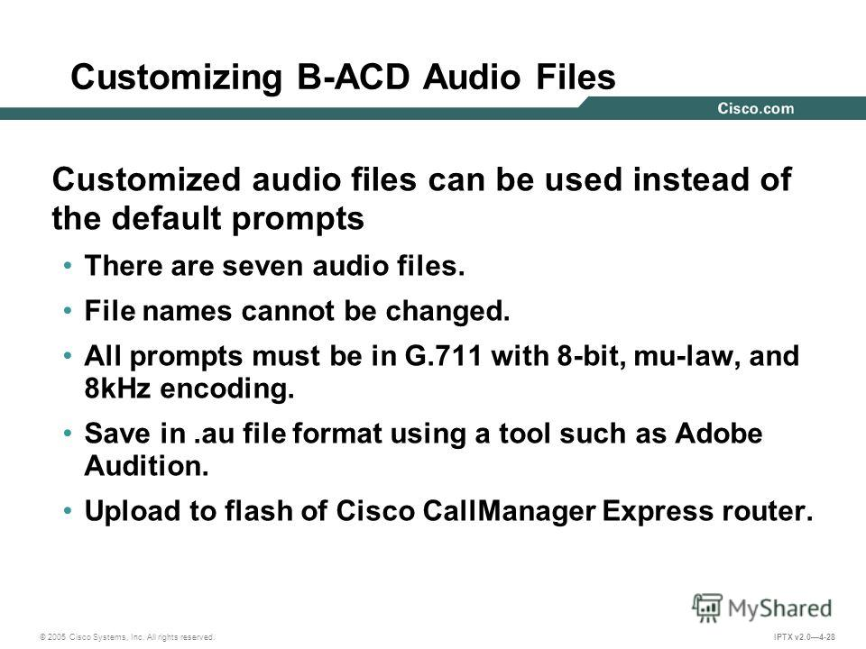 © 2005 Cisco Systems, Inc. All rights reserved. IPTX v2.04-28 Customizing B-ACD Audio Files Customized audio files can be used instead of the default prompts There are seven audio files. File names cannot be changed. All prompts must be in G.711 with