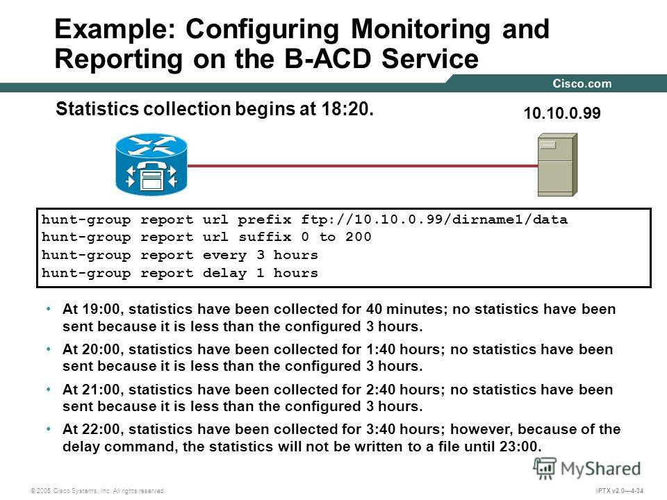 © 2005 Cisco Systems, Inc. All rights reserved. IPTX v2.04-34 Example: Configuring Monitoring and Reporting on the B-ACD Service hunt-group report url prefix ftp://10.10.0.99/dirname1/data hunt-group report url suffix 0 to 200 hunt-group report every