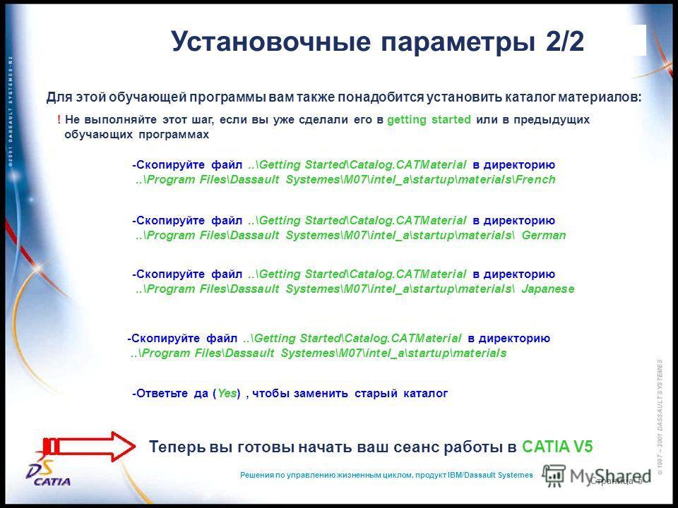 Решения по управлению жизненным циклом, продукт IBM/Dassault Systemes Страница 5 Установочные параметры 2/2 Для этой обучающей программы вам также понадобится установить каталог материалов: ! Не выполняйте этот шаг, если вы уже сделали его в getting