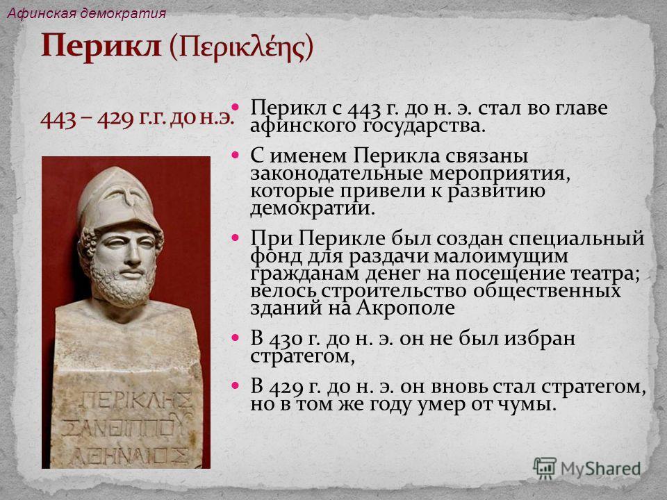 Перикл с 443 г. до н. э. стал во главе афинского государства. С именем Перикла связаны законодательные мероприятия, которые привели к развитию демократии. При Перикле был создан специальный фонд для раздачи малоимущим гражданам денег на посещение теа