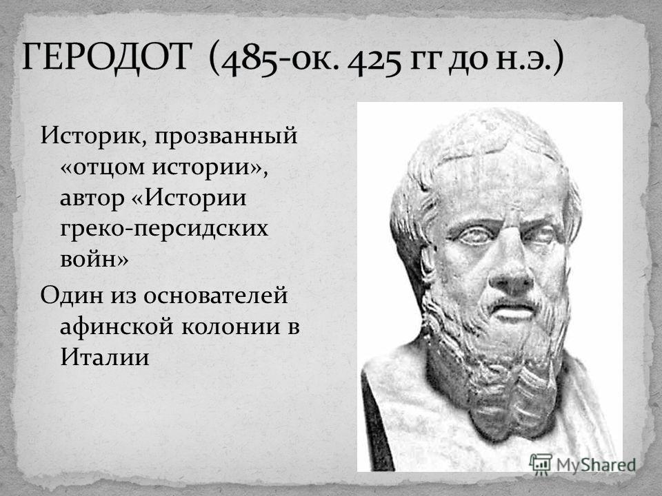 Историк, прозванный «отцом истории», автор «Истории греко-персидских войн» Один из основателей афинской колонии в Италии