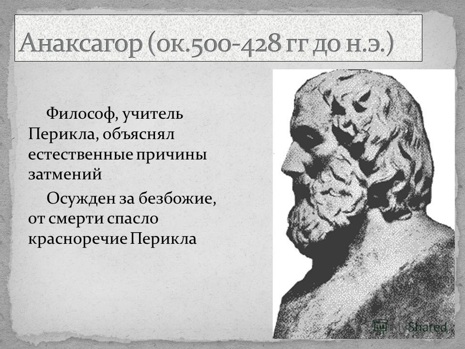 Философ, учитель Перикла, объяснял естественные причины затмений Осужден за безбожие, от смерти спасло красноречие Перикла
